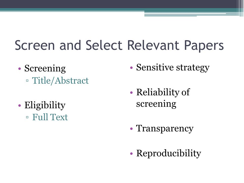 Screen and Select Relevant Papers Screening ▫Title/Abstract Eligibility ▫Full Text Sensitive strategy Reliability of screening Transparency Reproducib