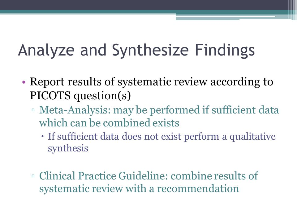 Analyze and Synthesize Findings Report results of systematic review according to PICOTS question(s) ▫Meta-Analysis: may be performed if sufficient data which can be combined exists  If sufficient data does not exist perform a qualitative synthesis ▫Clinical Practice Guideline: combine results of systematic review with a recommendation