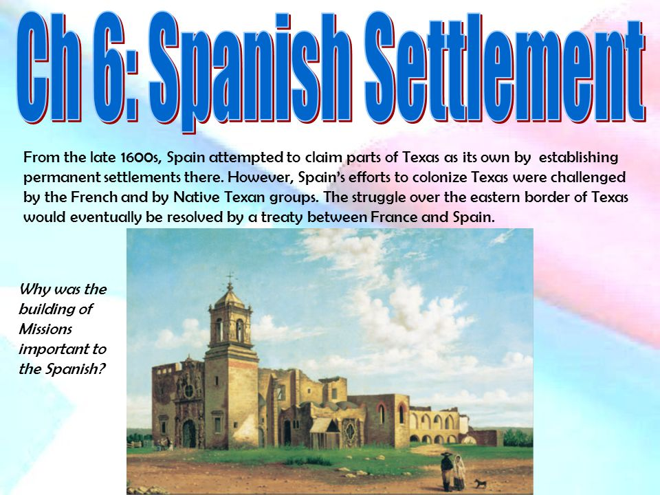 From the late 1600s, Spain attempted to claim parts of Texas as its own by establishing permanent settlements there.