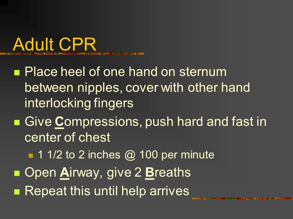 Adult CPR Place heel of one hand on sternum between nipples, cover with other hand interlocking fingers Give Compressions, push hard and fast in cente