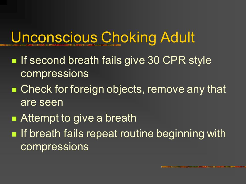 Unconscious Choking Adult If second breath fails give 30 CPR style compressions Check for foreign objects, remove any that are seen Attempt to give a