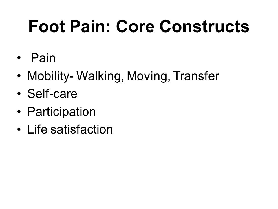 Foot Pain: Core Constructs Pain Mobility- Walking, Moving, Transfer Self-care Participation Life satisfaction