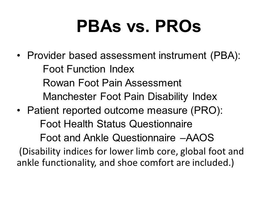 PBAs vs. PROs Provider based assessment instrument (PBA): Foot Function Index Rowan Foot Pain Assessment Manchester Foot Pain Disability Index Patient