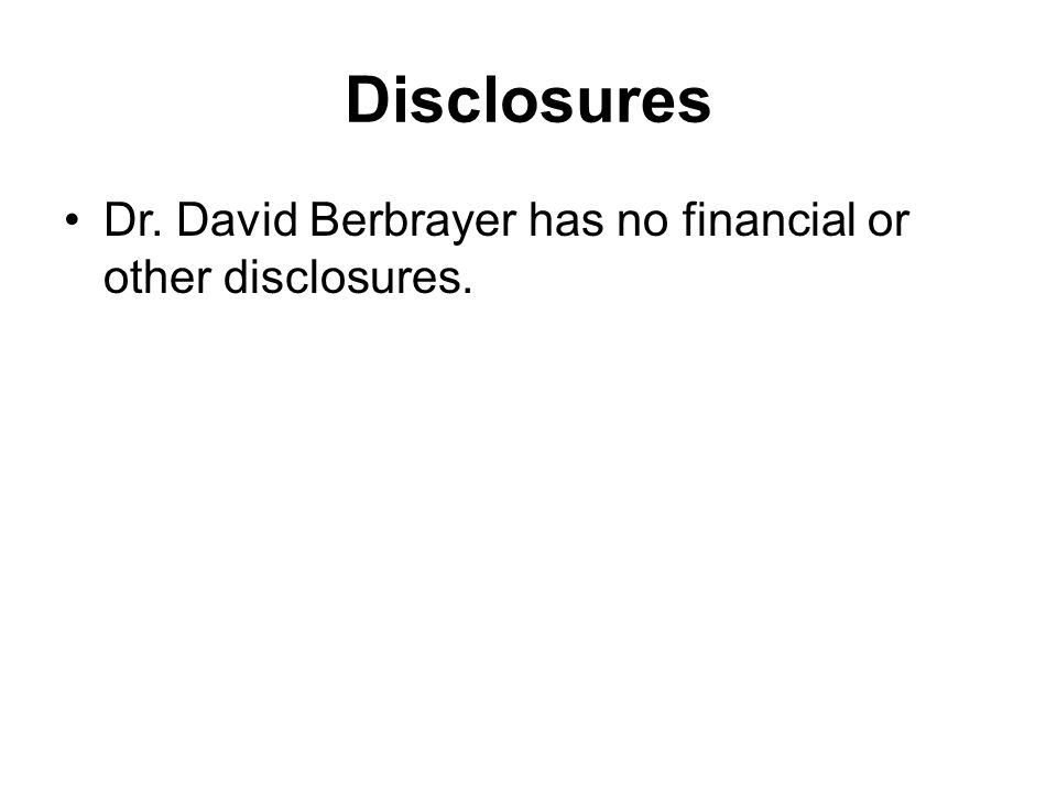 Disclosures Dr. David Berbrayer has no financial or other disclosures.