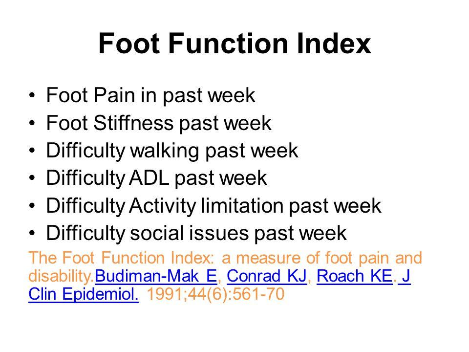 Foot Function Index Foot Pain in past week Foot Stiffness past week Difficulty walking past week Difficulty ADL past week Difficulty Activity limitation past week Difficulty social issues past week The Foot Function Index: a measure of foot pain and disability.Budiman-Mak E, Conrad KJ, Roach KE.