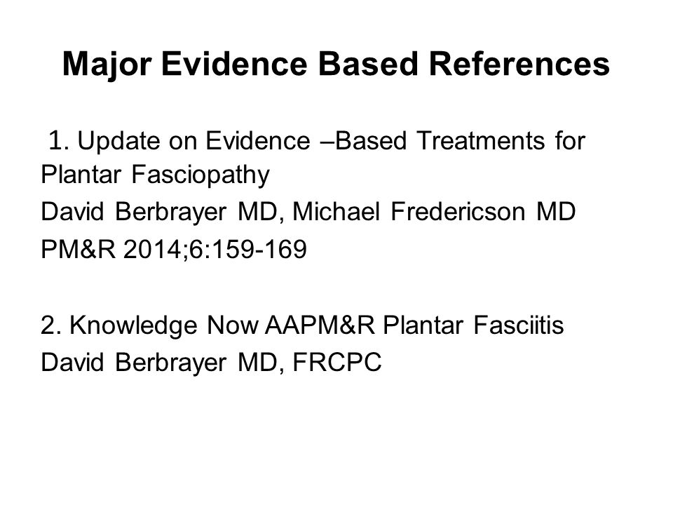 Major Evidence Based References 1. Update on Evidence –Based Treatments for Plantar Fasciopathy David Berbrayer MD, Michael Fredericson MD PM&R 2014;6