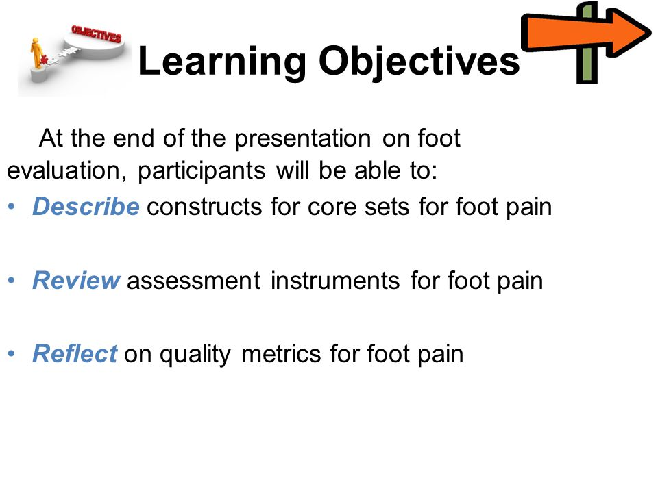 Learning Objectives At the end of the presentation on foot evaluation, participants will be able to: Describe constructs for core sets for foot pain Review assessment instruments for foot pain Reflect on quality metrics for foot pain