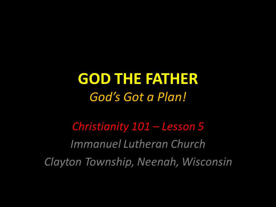 GOD THE FATHER God's Got a Plan! Christianity 101 – Lesson 5 Immanuel Lutheran Church Clayton Township, Neenah, Wisconsin