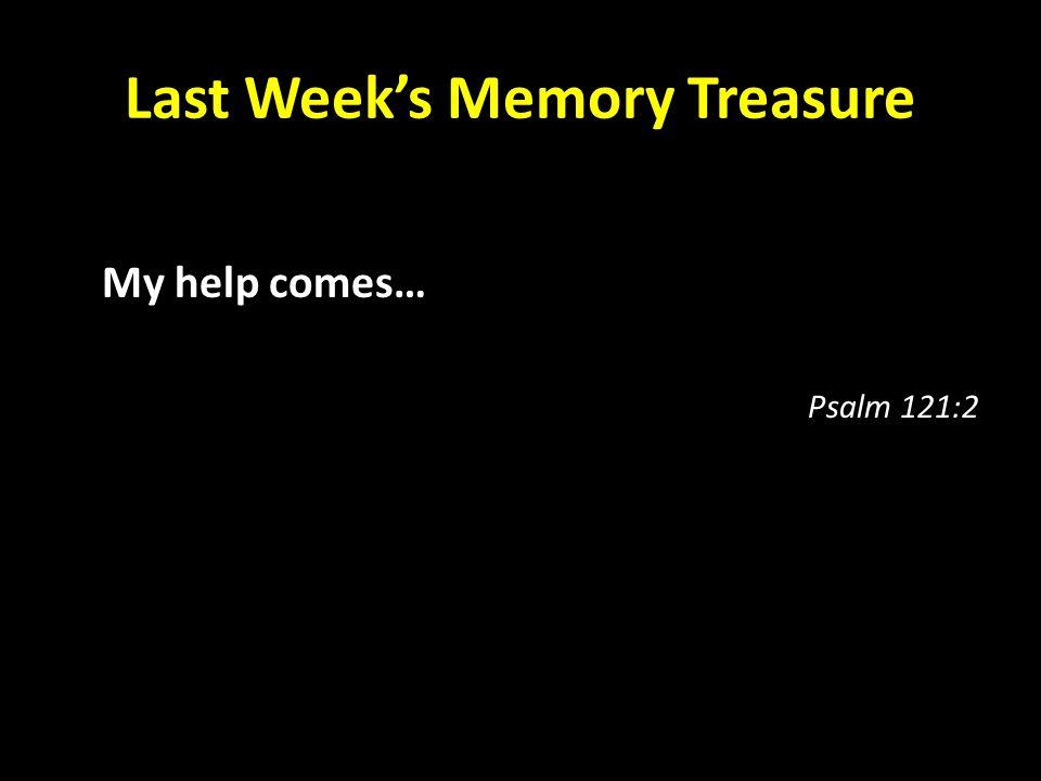 Last Week's Memory Treasure My help comes… Psalm 121:2