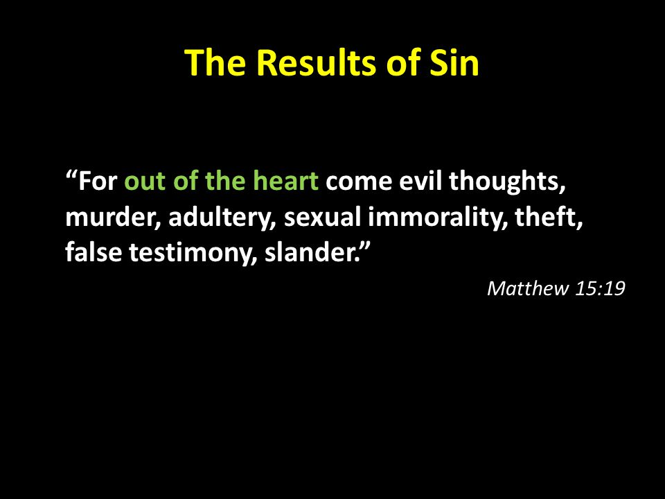 """The Results of Sin """"For out of the heart come evil thoughts, murder, adultery, sexual immorality, theft, false testimony, slander."""" Matthew 15:19"""