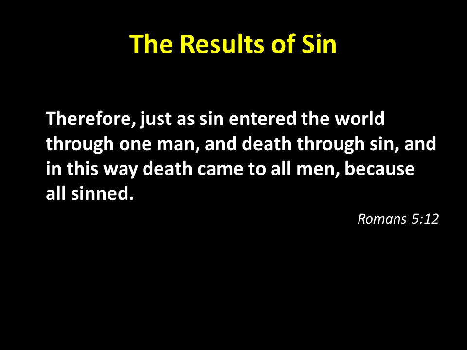 The Results of Sin Therefore, just as sin entered the world through one man, and death through sin, and in this way death came to all men, because all