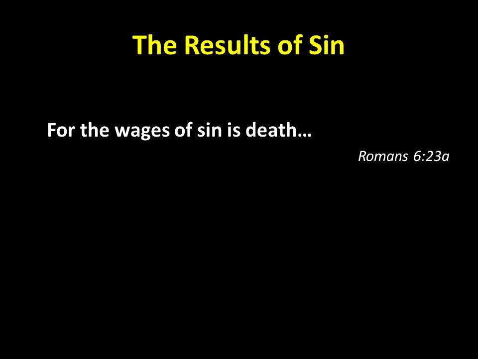The Results of Sin For the wages of sin is death… Romans 6:23a