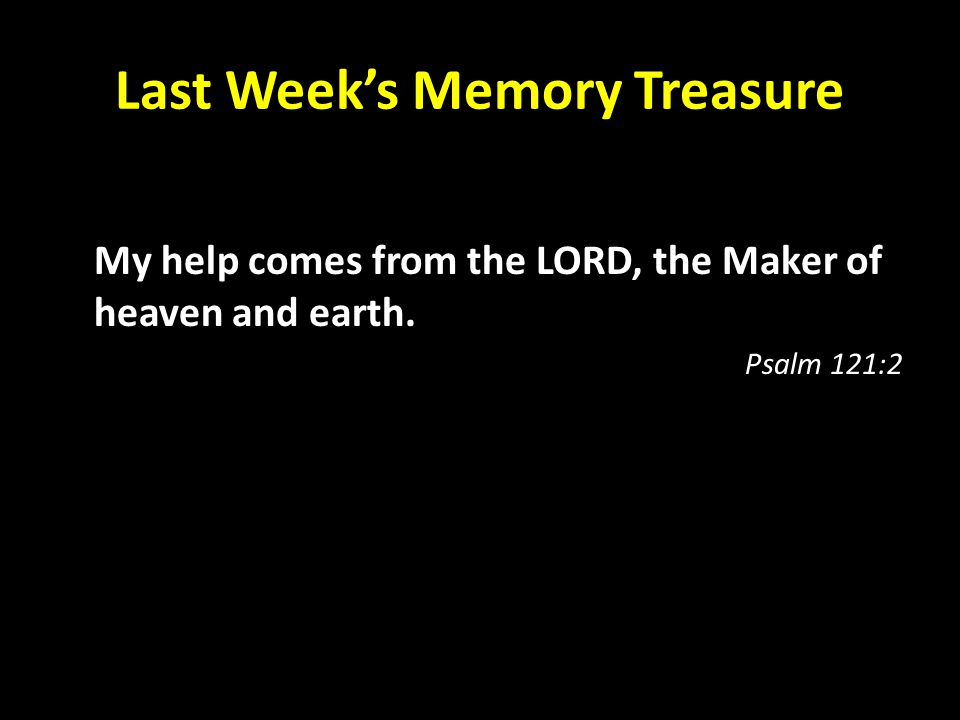 Last Week's Memory Treasure My help comes from the LORD, the Maker of heaven and earth. Psalm 121:2