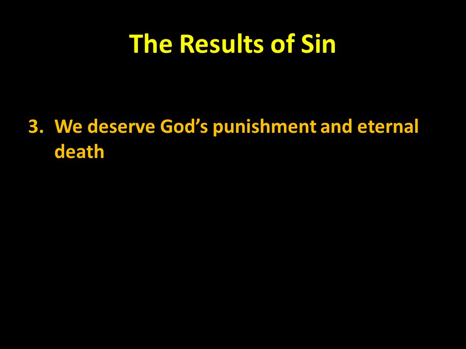 The Results of Sin 3. We deserve God's punishment and eternal death