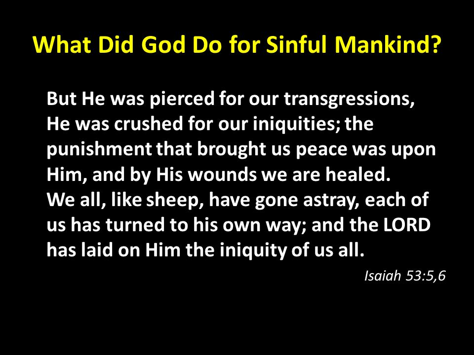 What Did God Do for Sinful Mankind? But He was pierced for our transgressions, He was crushed for our iniquities; the punishment that brought us peace