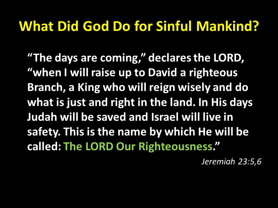 """What Did God Do for Sinful Mankind? """"The days are coming,"""" declares the LORD, """"when I will raise up to David a righteous Branch, a King who will reign"""