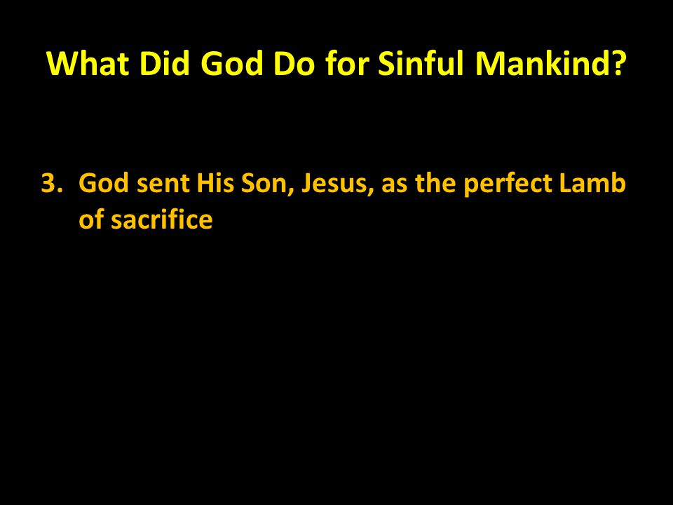 What Did God Do for Sinful Mankind? 3.God sent His Son, Jesus, as the perfect Lamb of sacrifice