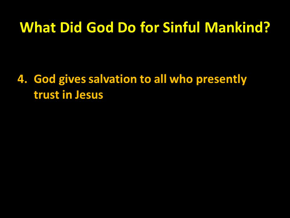 What Did God Do for Sinful Mankind? 4.God gives salvation to all who presently trust in Jesus
