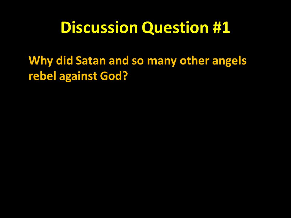 Discussion Question #1 Why did Satan and so many other angels rebel against God?