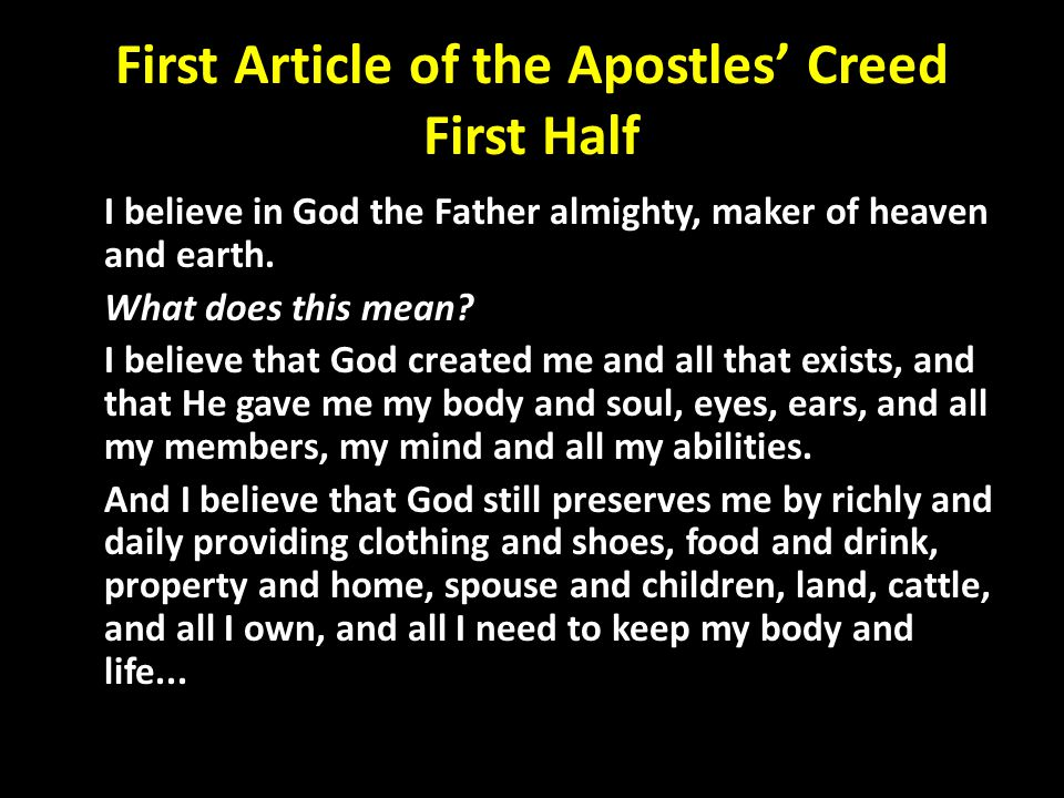 First Article of the Apostles' Creed First Half I believe in God the Father almighty, maker of heaven and earth. What does this mean? I believe that G