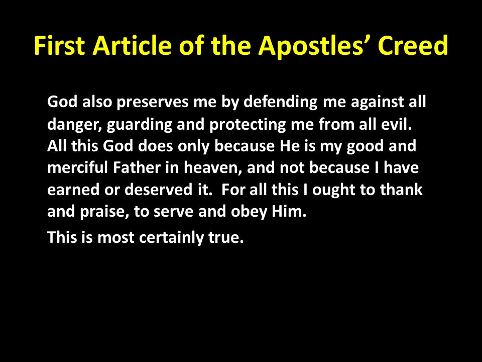First Article of the Apostles' Creed God also preserves me by defending me against all danger, guarding and protecting me from all evil. All this God