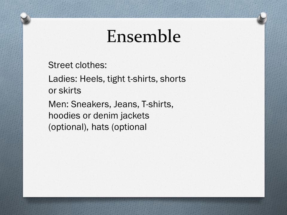 Ensemble Street clothes: Ladies: Heels, tight t-shirts, shorts or skirts Men: Sneakers, Jeans, T-shirts, hoodies or denim jackets (optional), hats (op