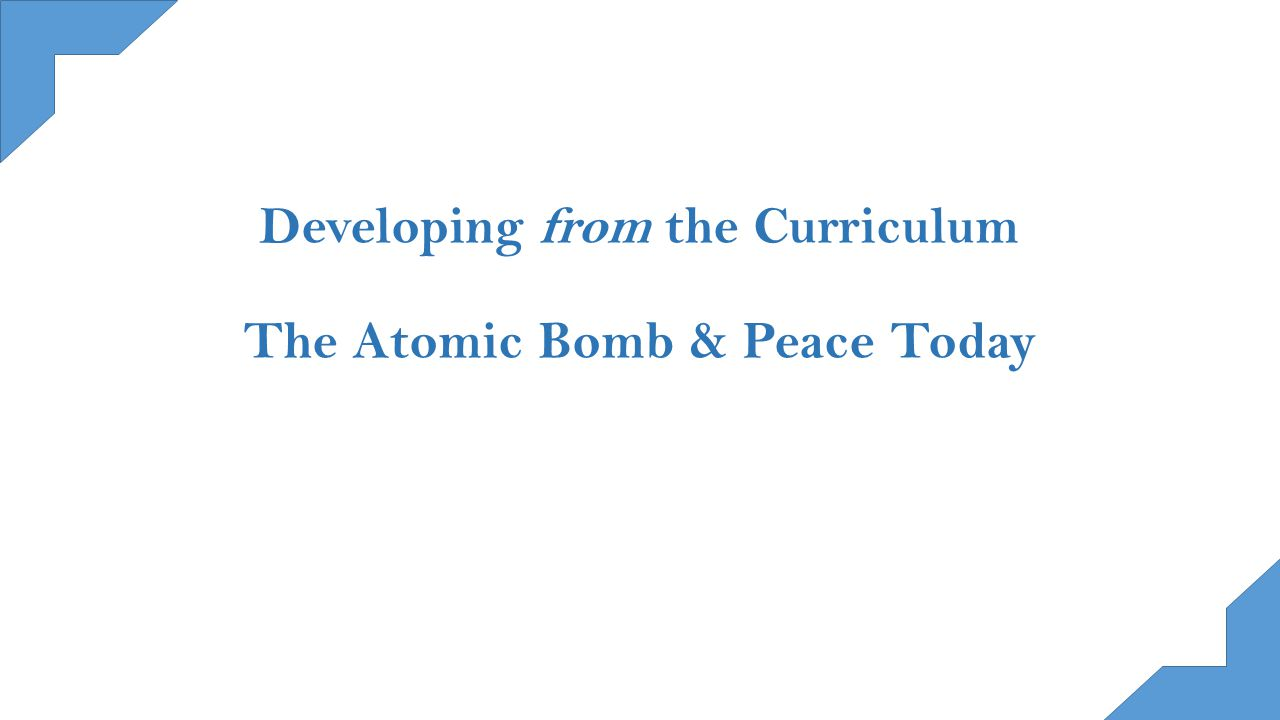 Developing from the Curriculum The Atomic Bomb & Peace Today