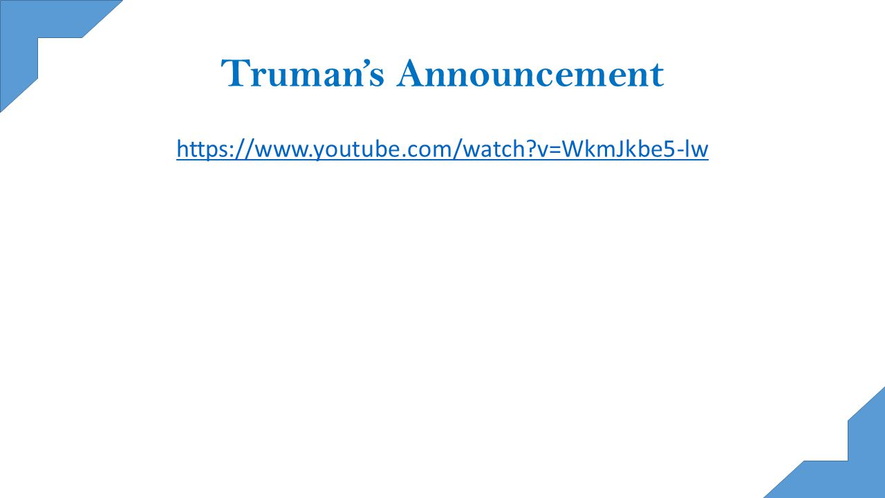 Truman's Announcement https://www.youtube.com/watch v=WkmJkbe5-lw
