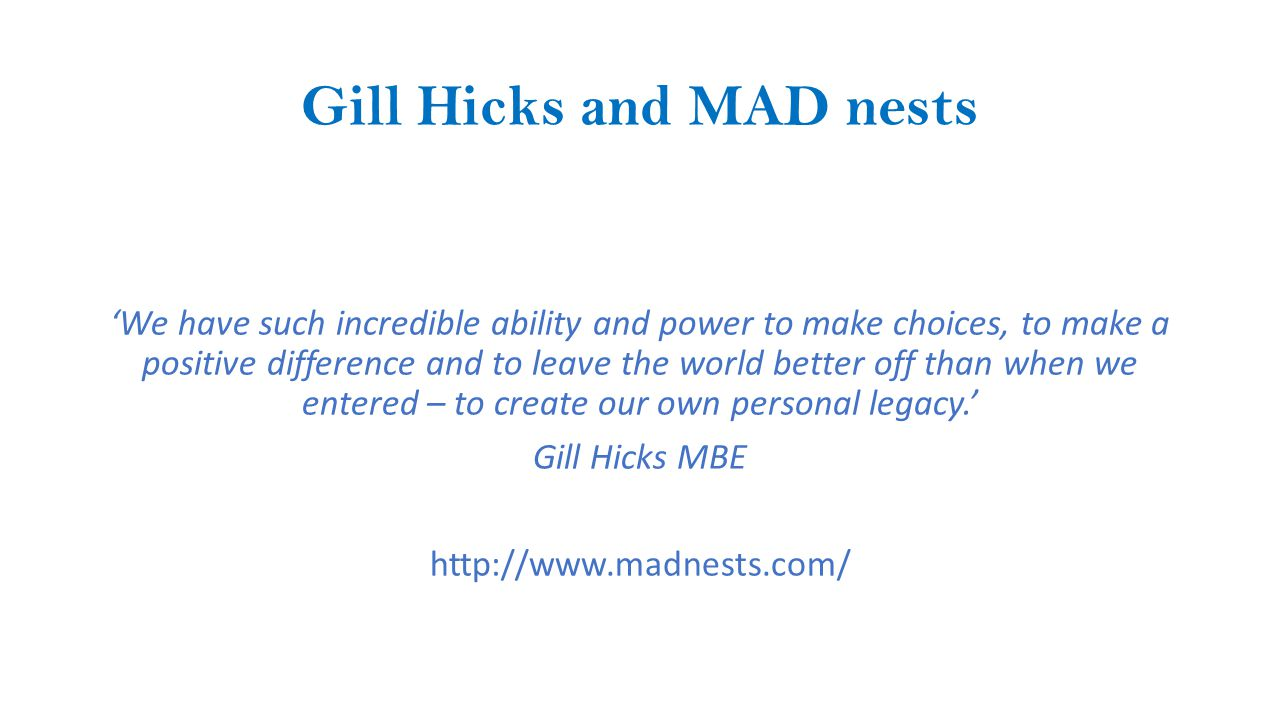 Gill Hicks and MAD nests 'We have such incredible ability and power to make choices, to make a positive difference and to leave the world better off than when we entered – to create our own personal legacy.' Gill Hicks MBE http://www.madnests.com/