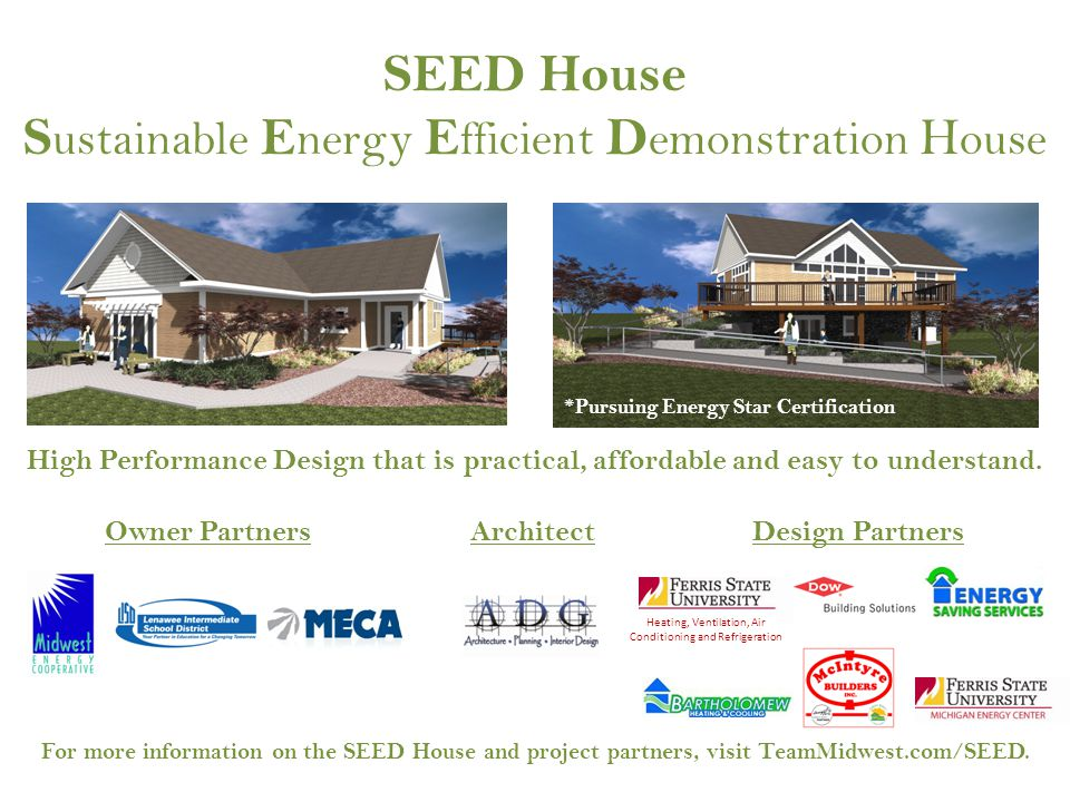 SEED House S ustainable E nergy E fficient D emonstration H ouse *Pursuing Energy Star Certification For more information on the SEED House and project partners, visit TeamMidwest.com/SEED.