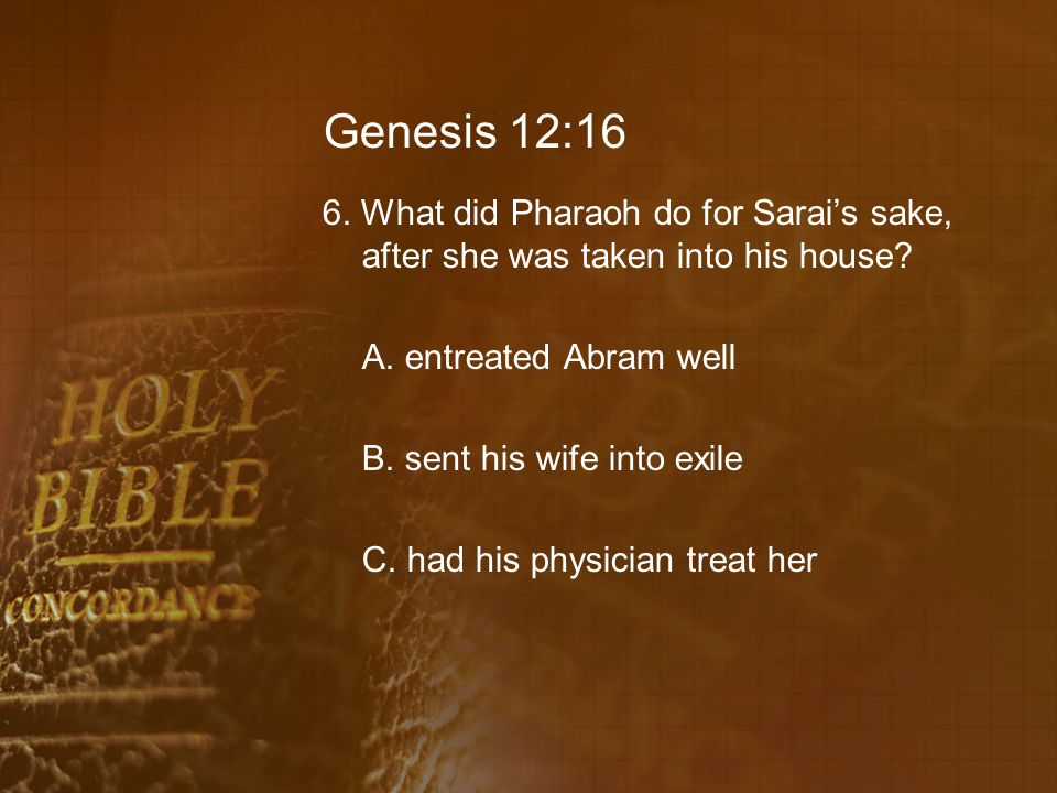 Genesis 12:16 6. What did Pharaoh do for Sarai's sake, after she was taken into his house.