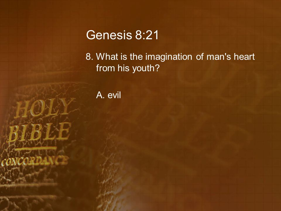 Genesis 8:21 8. What is the imagination of man s heart from his youth? A. evil