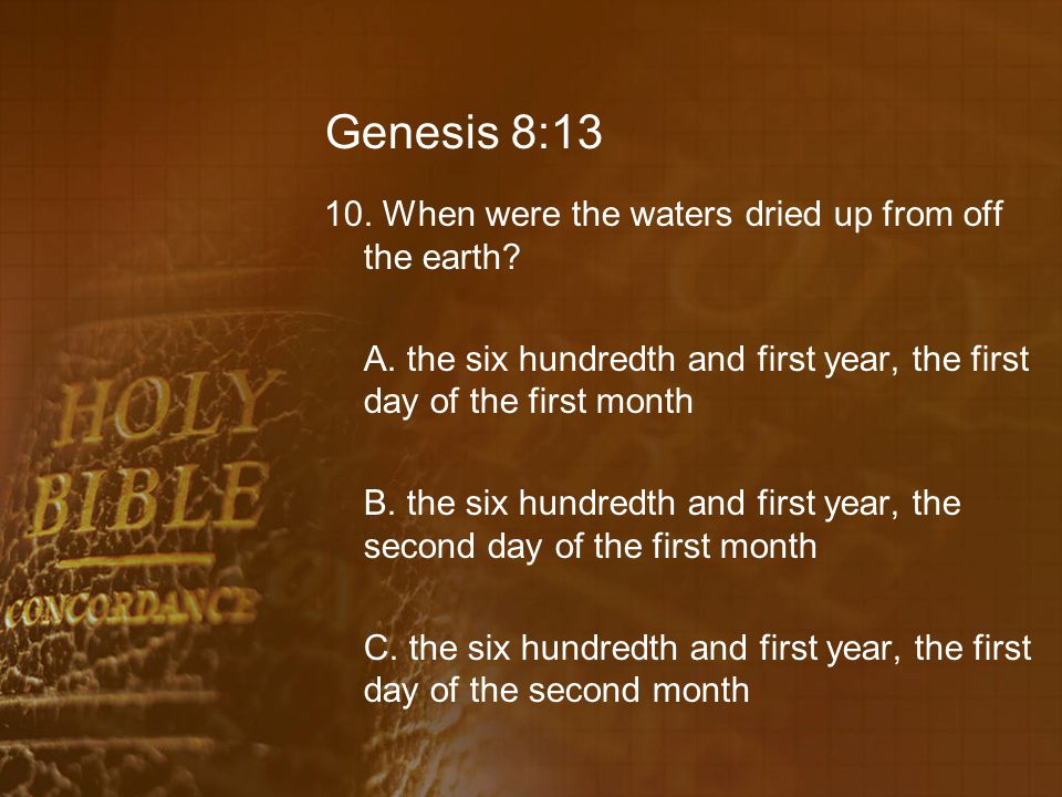Genesis 8:13 10. When were the waters dried up from off the earth.