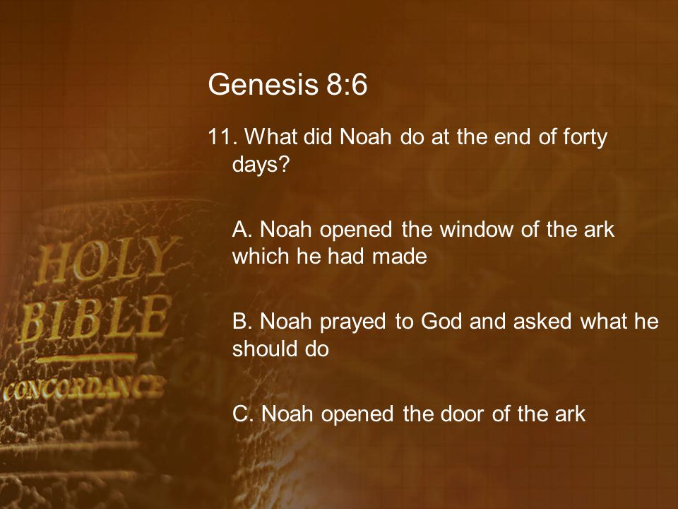 Genesis 8:6 11. What did Noah do at the end of forty days.