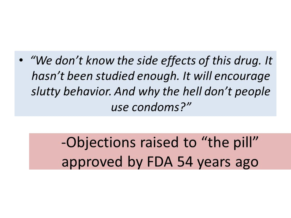 "-Objections raised to ""the pill"" approved by FDA 54 years ago ""We don't know the side effects of this drug. It hasn't been studied enough. It will enc"