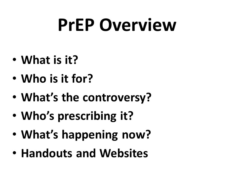 PrEP Overview What is it? Who is it for? What's the controversy? Who's prescribing it? What's happening now? Handouts and Websites