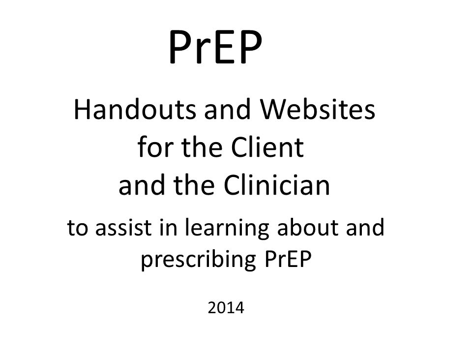 Handouts and Websites for the Client and the Clinician PrEP to assist in learning about and prescribing PrEP 2014