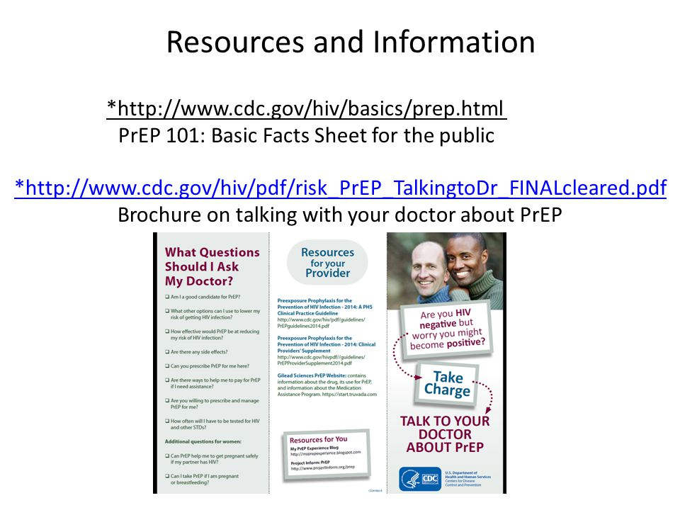 Resources and Information *http://www.cdc.gov/hiv/basics/prep.html PrEP 101: Basic Facts Sheet for the public *http://www.cdc.gov/hiv/pdf/risk_PrEP_Ta