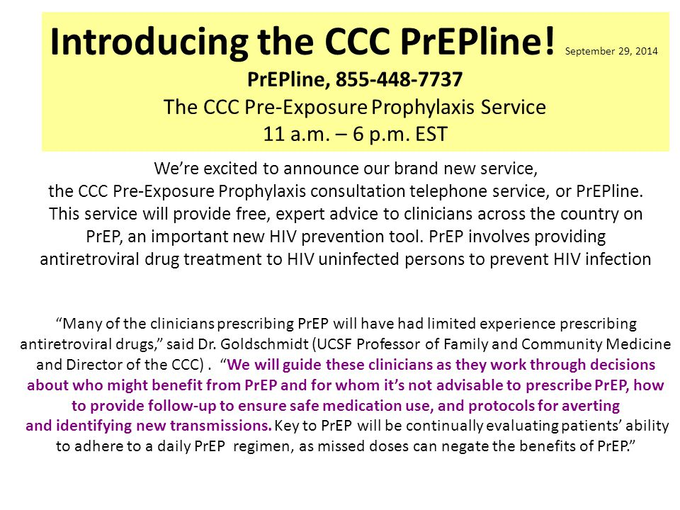 Introducing the CCC PrEPline! September 29, 2014 PrEPline, 855-448-7737 The CCC Pre-Exposure Prophylaxis Service 11 a.m. – 6 p.m. EST We're excited to