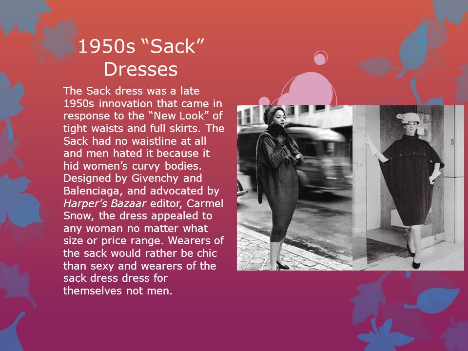 "1950s ""Sack"" Dresses The Sack dress was a late 1950s innovation that came in response to the ""New Look"" of tight waists and full skirts. The Sack had"