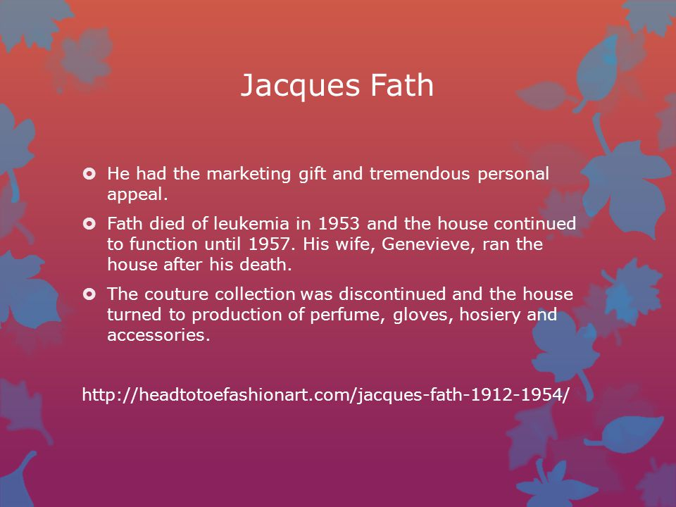 Jacques Fath  He had the marketing gift and tremendous personal appeal.  Fath died of leukemia in 1953 and the house continued to function until 195