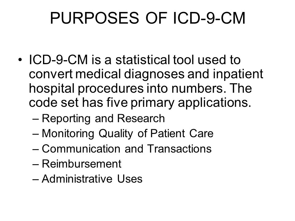 PURPOSES OF ICD-9-CM ICD-9-CM is a statistical tool used to convert medical diagnoses and inpatient hospital procedures into numbers.
