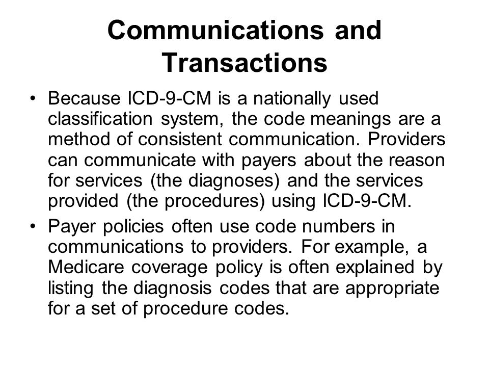 Communications and Transactions Because ICD-9-CM is a nationally used classification system, the code meanings are a method of consistent communication.