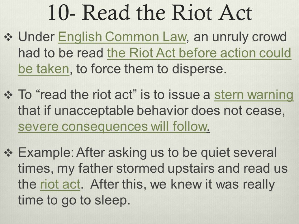 10- Read the Riot Act  Under English Common Law, an unruly crowd had to be read the Riot Act before action could be taken, to force them to disperse.