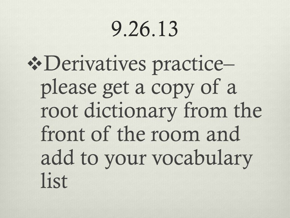 9.26.13  Derivatives practice– please get a copy of a root dictionary from the front of the room and add to your vocabulary list