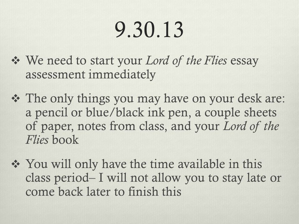 9.30.13  We need to start your Lord of the Flies essay assessment immediately  The only things you may have on your desk are: a pencil or blue/black ink pen, a couple sheets of paper, notes from class, and your Lord of the Flies book  You will only have the time available in this class period– I will not allow you to stay late or come back later to finish this