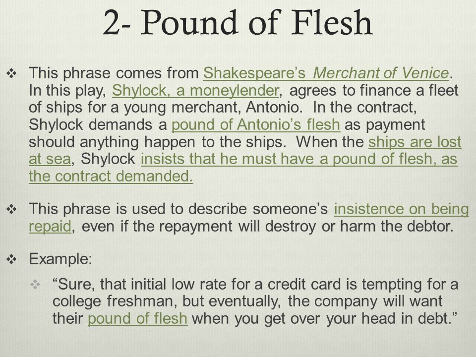 2- Pound of Flesh  This phrase comes from Shakespeare's Merchant of Venice.
