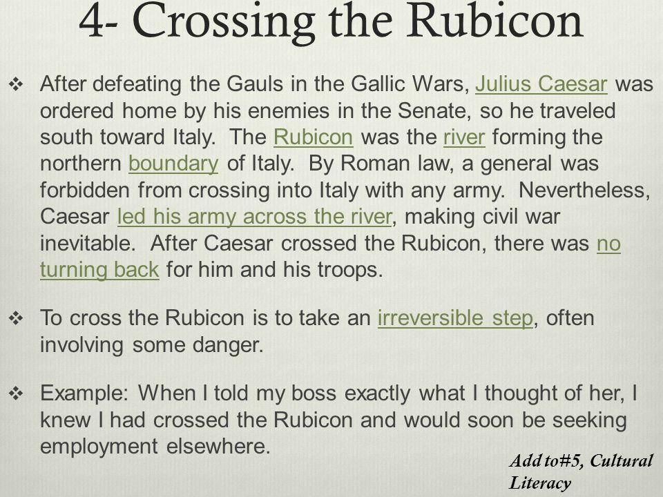 4- Crossing the Rubicon  After defeating the Gauls in the Gallic Wars, Julius Caesar was ordered home by his enemies in the Senate, so he traveled south toward Italy.