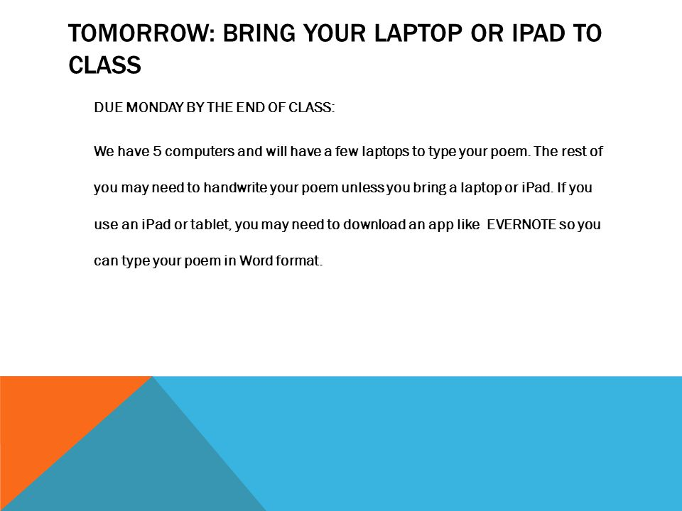TOMORROW: BRING YOUR LAPTOP OR IPAD TO CLASS DUE MONDAY BY THE END OF CLASS: We have 5 computers and will have a few laptops to type your poem. The re