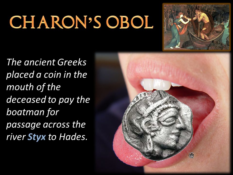 The ancient Greeks placed a coin in the mouth of the deceased to pay the boatman for passage across the river Styx to Hades.